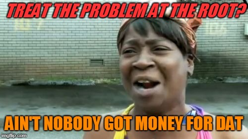 TREAT THE PROBLEM AT THE ROOT? AIN'T NOBODY GOT MONEY FOR DAT | made w/ Imgflip meme maker