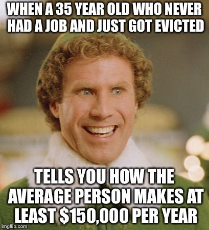 Buddy The Elf | WHEN A 35 YEAR OLD WHO NEVER HAD A JOB AND JUST GOT EVICTED TELLS YOU HOW THE AVERAGE PERSON MAKES AT LEAST $150,000 PER YEAR | image tagged in memes,buddy the elf | made w/ Imgflip meme maker