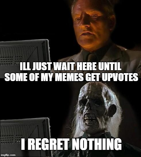 I'll Just Wait Here Meme |  ILL JUST WAIT HERE UNTIL SOME OF MY MEMES GET UPVOTES; I REGRET NOTHING | image tagged in memes,ill just wait here | made w/ Imgflip meme maker