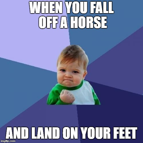 Success Kid Meme | WHEN YOU FALL OFF A HORSE AND LAND ON YOUR FEET | image tagged in memes,success kid | made w/ Imgflip meme maker