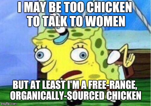 Mocking Spongebob Meme | I MAY BE TOO CHICKEN TO TALK TO WOMEN BUT AT LEAST I'M A FREE-RANGE, ORGANICALLY-SOURCED CHICKEN | image tagged in memes,mocking spongebob | made w/ Imgflip meme maker