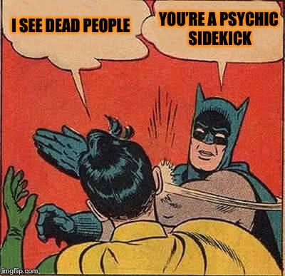 Batman Slapping Robin Meme | I SEE DEAD PEOPLE YOU'RE A PSYCHIC SIDEKICK | image tagged in memes,batman slapping robin | made w/ Imgflip meme maker