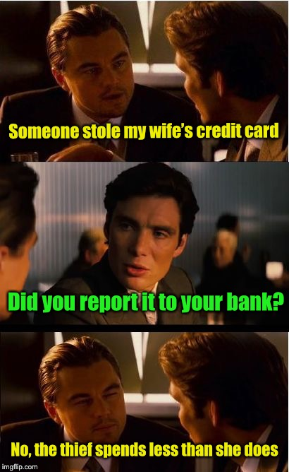 Funny money | Someone stole my wife's credit card No, the thief spends less than she does Did you report it to your bank? | image tagged in memes,inception,money,credit card,wife | made w/ Imgflip meme maker