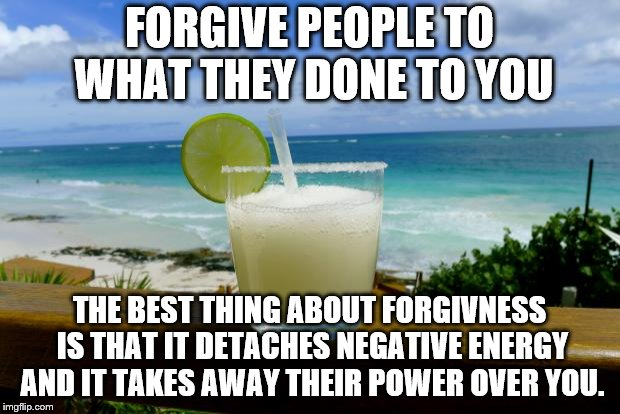 Margarita on the Beach | FORGIVE PEOPLE TO WHAT THEY DONE TO YOU THE BEST THING ABOUT FORGIVNESS IS THAT IT DETACHES NEGATIVE ENERGY AND IT TAKES AWAY THEIR POWER OV | image tagged in margarita on the beach | made w/ Imgflip meme maker