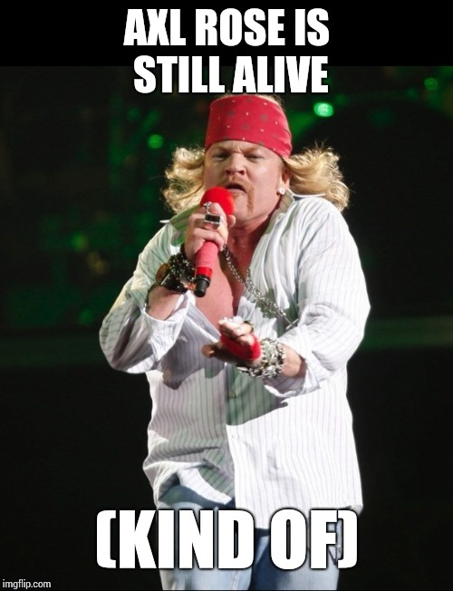 AXL ROSE IS STILL ALIVE (KIND OF) | made w/ Imgflip meme maker