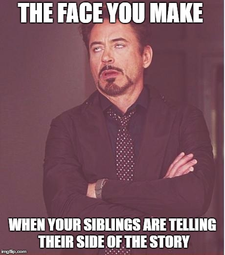 Face You Make Robert Downey Jr Meme | THE FACE YOU MAKE WHEN YOUR SIBLINGS ARE TELLING THEIR SIDE OF THE STORY | image tagged in memes,face you make robert downey jr | made w/ Imgflip meme maker