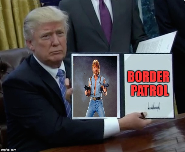 National guard?  Army?  Here comes Chuck! | BORDER PATROL | image tagged in memes,trump bill signing,chuck norris guns,secure the border | made w/ Imgflip meme maker