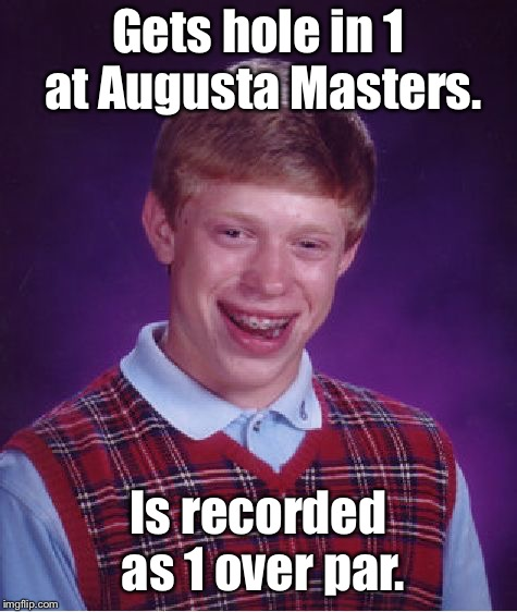 Bad Luck Brian Meme | Gets hole in 1 at Augusta Masters. Is recorded as 1 over par. | image tagged in memes,bad luck brian | made w/ Imgflip meme maker