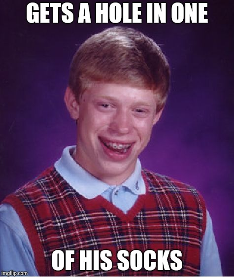Bad Luck Brian Meme | GETS A HOLE IN ONE OF HIS SOCKS | image tagged in memes,bad luck brian | made w/ Imgflip meme maker