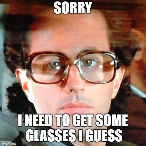 SORRY I NEED TO GET SOME GLASSES I GUESS | made w/ Imgflip meme maker