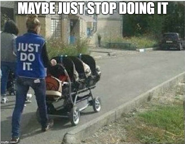 just stop already | MAYBE JUST STOP DOING IT | image tagged in just do it | made w/ Imgflip meme maker