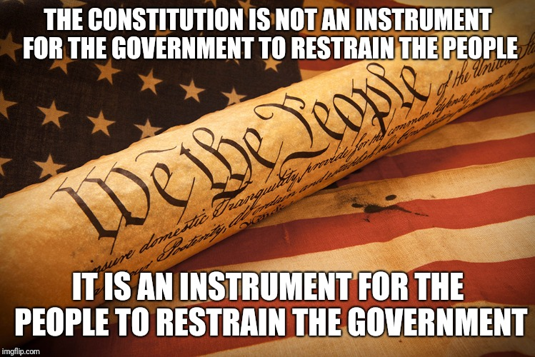 THE CONSTITUTION IS NOT AN INSTRUMENT FOR THE GOVERNMENT TO RESTRAIN THE PEOPLE IT IS AN INSTRUMENT FOR THE PEOPLE TO RESTRAIN THE GOVERNMEN | image tagged in constitution,government | made w/ Imgflip meme maker
