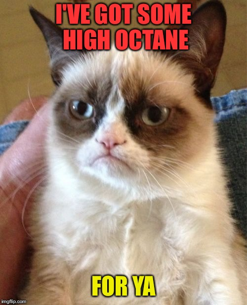 Grumpy Cat Meme | I'VE GOT SOME HIGH OCTANE FOR YA | image tagged in memes,grumpy cat | made w/ Imgflip meme maker