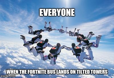 Fortnite: The Game of Raging 14 Year Olds | EVERYONE WHEN THE FORTNITE BUS LANDS ON TILTED TOWERS | image tagged in skydiving,fortnite | made w/ Imgflip meme maker
