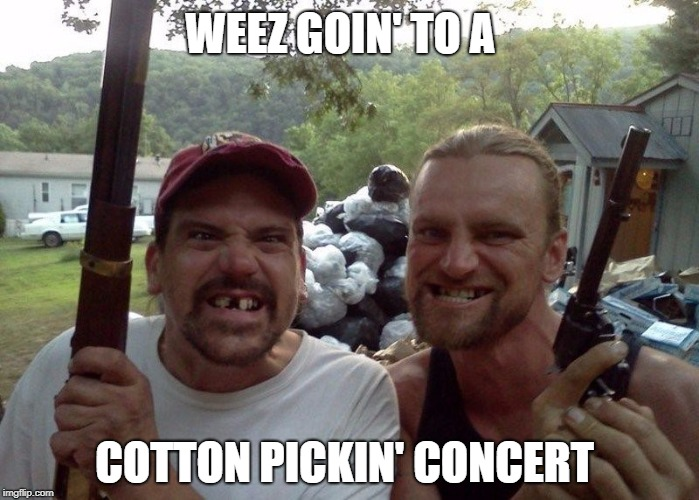 WEEZ GOIN' TO A COTTON PICKIN' CONCERT | made w/ Imgflip meme maker