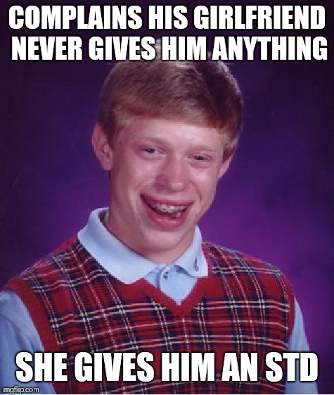 Bad Luck Brian Meme | COMPLAINS HIS GIRLFRIEND NEVER GIVES HIM ANYTHING SHE GIVES HIM AN STD | image tagged in memes,bad luck brian | made w/ Imgflip meme maker