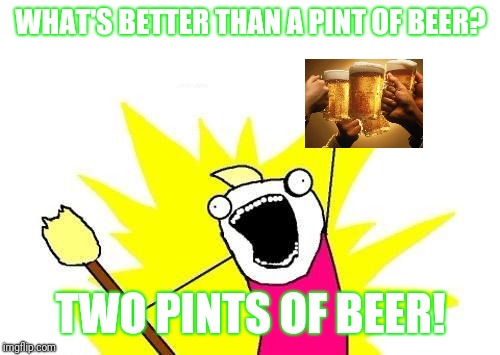X All The Y Meme | WHAT'S BETTER THAN A PINT OF BEER? TWO PINTS OF BEER! | image tagged in memes,x all the y | made w/ Imgflip meme maker