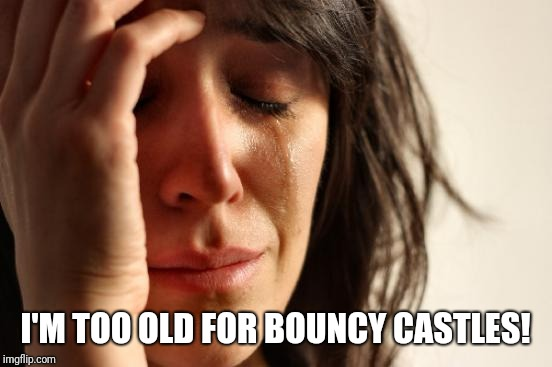 First World Problems Meme | I'M TOO OLD FOR BOUNCY CASTLES! | image tagged in memes,first world problems | made w/ Imgflip meme maker