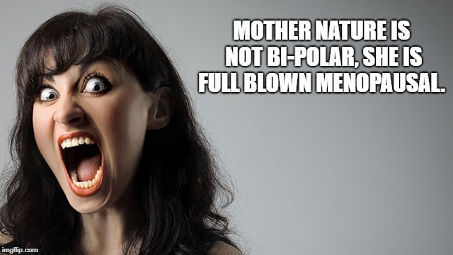 MOTHER NATURE IS NOT BI-POLAR, SHE IS FULL BLOWN MENOPAUSAL. | image tagged in mother nature,crazy,menopause | made w/ Imgflip meme maker