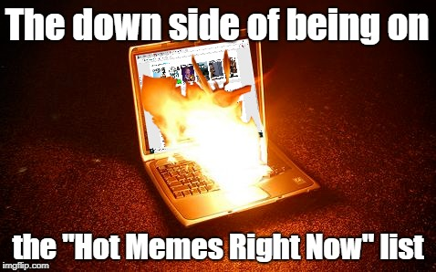 "Too Hot |  The down side of being on; the ""Hot Memes Right Now"" list 