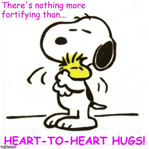 Heart-to-Heart HUGS | There's nothing more fortifying than... HEART-TO-HEART HUGS! | image tagged in snoopy,hugs | made w/ Imgflip meme maker