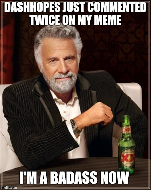 The Most Interesting Man In The World Meme | DASHHOPES JUST COMMENTED TWICE ON MY MEME I'M A BADASS NOW | image tagged in memes,the most interesting man in the world | made w/ Imgflip meme maker