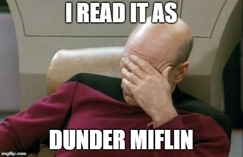 Captain Picard Facepalm Meme | I READ IT AS DUNDER MIFLIN | image tagged in memes,captain picard facepalm | made w/ Imgflip meme maker