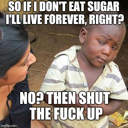 Eating and breathing are apparently the top causes of cancer. | SO IF I DON'T EAT SUGAR I'LL LIVE FOREVER, RIGHT? NO? THEN SHUT THE F**K UP | image tagged in memes,third world skeptical kid | made w/ Imgflip meme maker