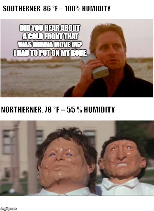 SOUTHERNER, 86 °F -- 100% HUMIDITY DID YOU HEAR ABOUT A COLD FRONT THAT WAS GONNA MOVE IN?  I HAD TO PUT ON MY ROBE. NORTHERNER, 78 °F -- 55 | image tagged in north south hot cold | made w/ Imgflip meme maker