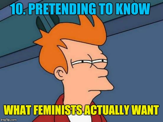Futurama Fry Meme | 10. PRETENDING TO KNOW WHAT FEMINISTS ACTUALLY WANT | image tagged in memes,futurama fry | made w/ Imgflip meme maker