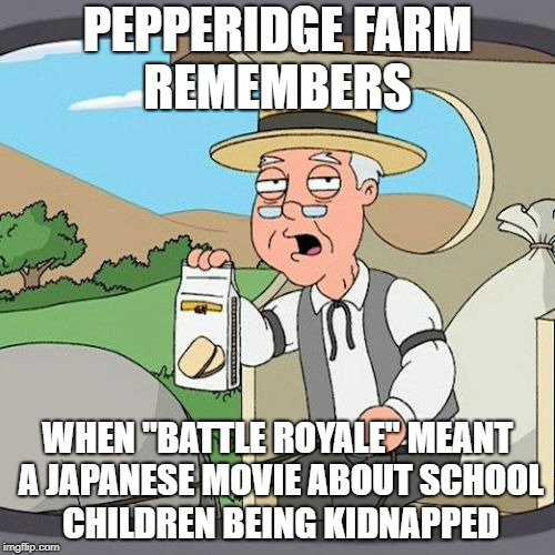 "Pepperidge Farm Remembers Meme | PEPPERIDGE FARM REMEMBERS WHEN ""BATTLE ROYALE"" MEANT A JAPANESE MOVIE ABOUT SCHOOL CHILDREN BEING KIDNAPPED 