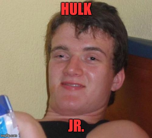 10 Guy Meme | HULK JR. | image tagged in memes,10 guy | made w/ Imgflip meme maker