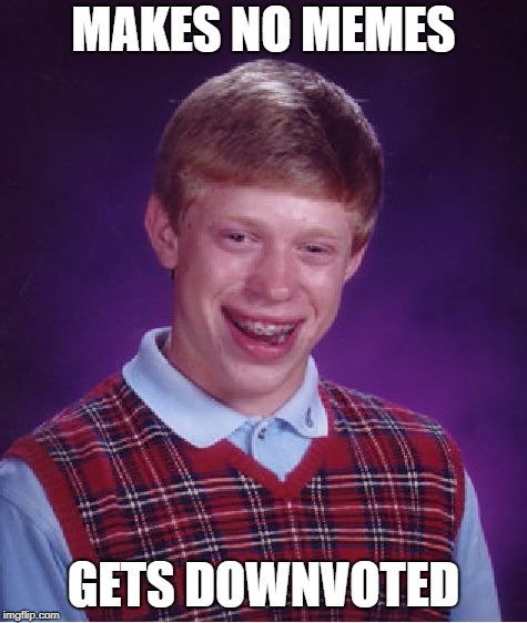 Bad Luck Brian | MAKES NO MEMES GETS DOWNVOTED | image tagged in memes,bad luck brian | made w/ Imgflip meme maker