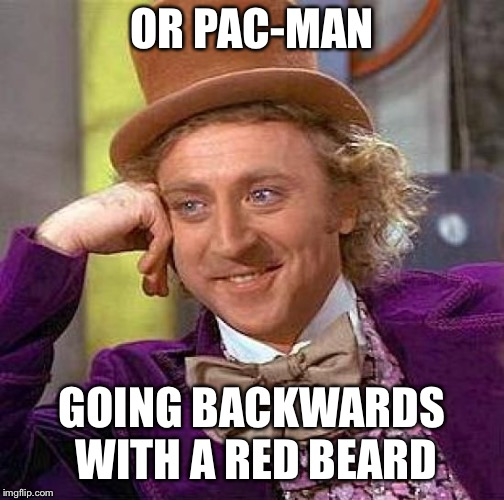Creepy Condescending Wonka Meme | OR PAC-MAN GOING BACKWARDS WITH A RED BEARD | image tagged in memes,creepy condescending wonka | made w/ Imgflip meme maker