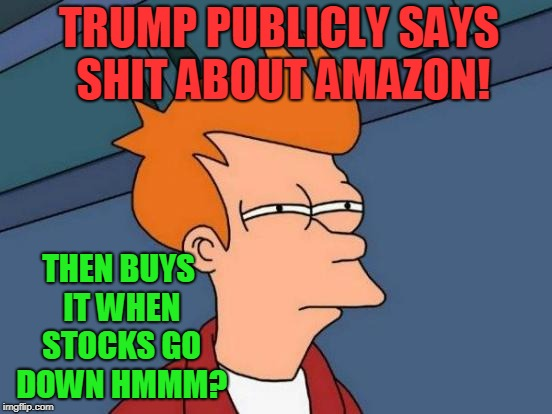 How Things Add Up | TRUMP PUBLICLY SAYS SHIT ABOUT AMAZON! THEN BUYS IT WHEN STOCKS GO DOWN HMMM? | image tagged in memes,futurama fry,trump,amazon | made w/ Imgflip meme maker