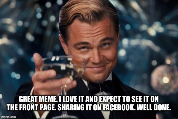 Leonardo Dicaprio Cheers Meme | GREAT MEME. I LOVE IT AND EXPECT TO SEE IT ON THE FRONT PAGE. SHARING IT ON FACEBOOK. WELL DONE. | image tagged in memes,leonardo dicaprio cheers | made w/ Imgflip meme maker