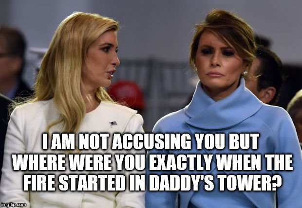 I AM NOT ACCUSING YOU BUT WHERE WERE YOU EXACTLY WHEN THE FIRE STARTED IN DADDY'S TOWER? | image tagged in ivanka melania | made w/ Imgflip meme maker