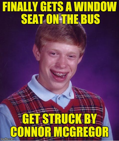 Bad Luck Brian Meme | FINALLY GETS A WINDOW SEAT ON THE BUS GET STRUCK BY CONNOR MCGREGOR | image tagged in memes,bad luck brian | made w/ Imgflip meme maker