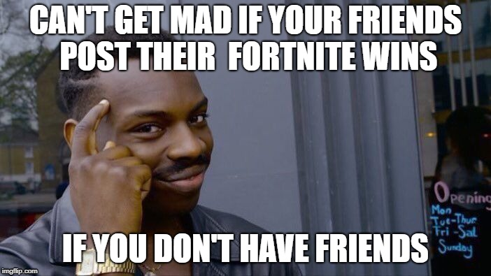 Roll Safe Think About It Meme | CAN'T GET MAD IF YOUR FRIENDS POST THEIR  FORTNITE WINS IF YOU DON'T HAVE FRIENDS | image tagged in memes,roll safe think about it | made w/ Imgflip meme maker