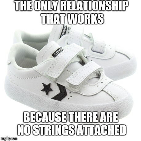 No Ties | THE ONLY RELATIONSHIP THAT WORKS BECAUSE THERE ARE NO STRINGS ATTACHED | image tagged in shoes,relationships | made w/ Imgflip meme maker