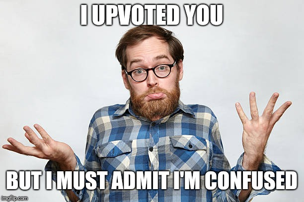 I UPVOTED YOU BUT I MUST ADMIT I'M CONFUSED | made w/ Imgflip meme maker