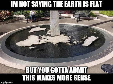 Just saying... | IM NOT SAYING THE EARTH IS FLAT BUT YOU GOTTA ADMIT THIS MAKES MORE SENSE | image tagged in flatearth,maybe | made w/ Imgflip meme maker