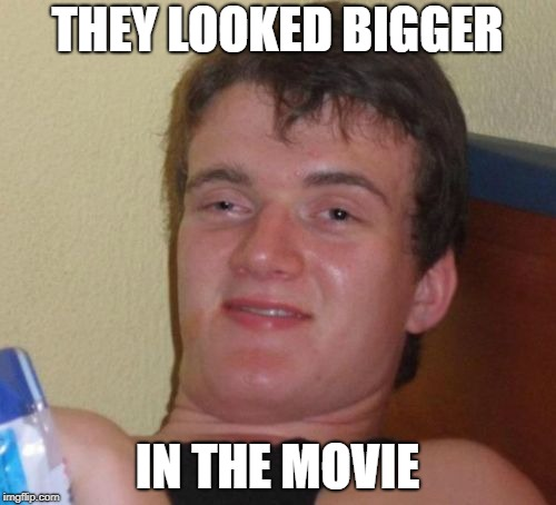 10 Guy Meme | THEY LOOKED BIGGER IN THE MOVIE | image tagged in memes,10 guy | made w/ Imgflip meme maker