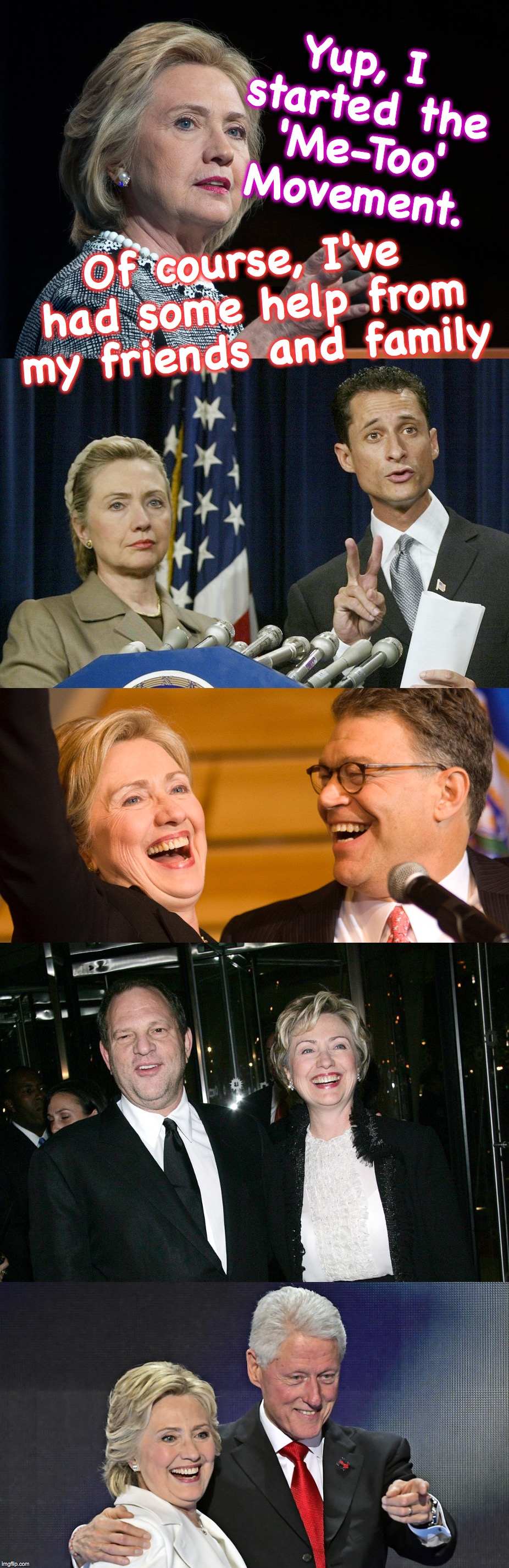 file under: 'it takes one' | Yup, I started the 'Me-Too' Movement. Of course, I've had some help from my friends and family | image tagged in hillary clinton,me too,harvey weinstein,anthony weiner,al franken,bill clinton | made w/ Imgflip meme maker