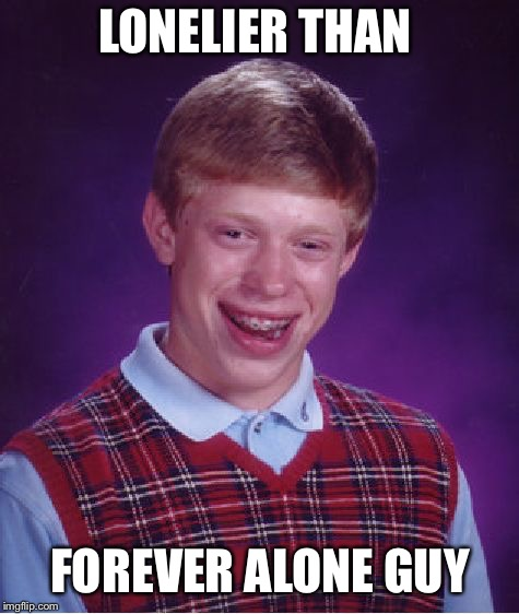 Beaten by forever alone guy   | LONELIER THAN FOREVER ALONE GUY | image tagged in memes,bad luck brian,forever alone guy | made w/ Imgflip meme maker