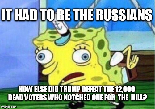 Mocking Spongebob Meme | IT HAD TO BE THE RUSSIANS HOW ELSE DID TRUMP DEFEAT THE 12,000 DEAD VOTERS WHO NOTCHED ONE FOR  THE  HILL? | image tagged in memes,mocking spongebob | made w/ Imgflip meme maker