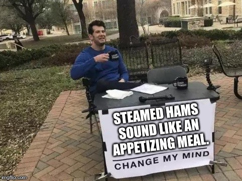 Change My Mind Meme | STEAMED HAMS SOUND LIKE AN APPETIZING MEAL. | image tagged in change my mind,steamed hams,memes,funny,steven crowder,the simpsons | made w/ Imgflip meme maker