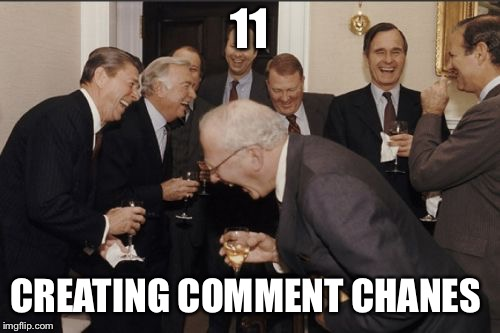 Laughing Men In Suits Meme | 11 CREATING COMMENT CHANES | image tagged in memes,laughing men in suits | made w/ Imgflip meme maker