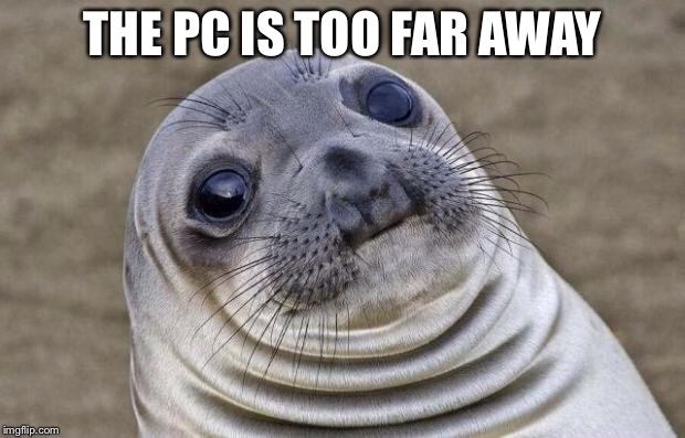 Awkward Moment Sealion Meme | THE PC IS TOO FAR AWAY | image tagged in memes,awkward moment sealion | made w/ Imgflip meme maker