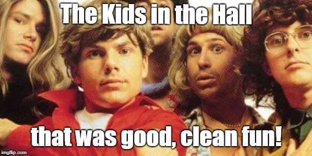 The Kids in the Hall that was good, clean fun! | made w/ Imgflip meme maker